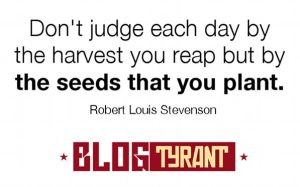 """Don't judge each day by the harvest you reap but by the seeds you plant."" - Robert Louis Stevenson."