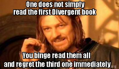 """One does not simply read the first Divergent book; you binge read them all then regret the third one immediately."" Image source: MemeCreator image created by me :)"